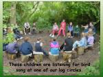 these children are listening for bird song at one of our log circles