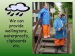 we can provide wellingtons waterproofs clipboards etc