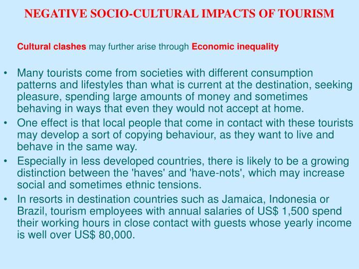 socio culture impact of tourism on Socio-cultural impacts result from the interaction between hosts and tourists social impacts - changes in the day to day quality of hosts lives cultural impacts changes in traditional ideas, values, norms and identities of host community.