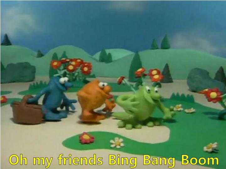 Oh my friends Bing Bang Boom
