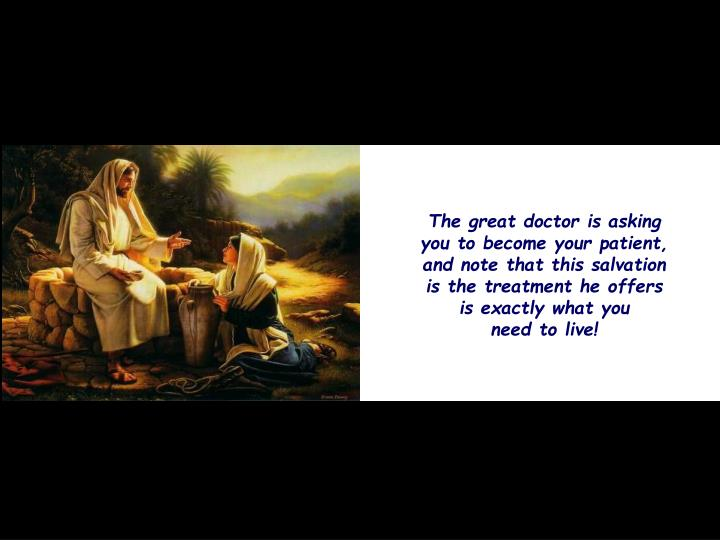 The great doctor is asking you to become your patient, and note that this salvation is the treatment he offers is exactly what you