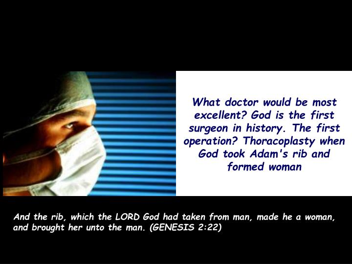 What doctor would be most excellent? God is the first surgeon in history. The first operation? Thoracoplasty when God took Adam's rib and formed woman