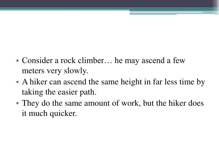 Consider a rock climber… he may ascend a few meters very slowly.