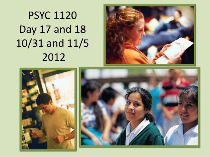 psyc 1120 day 17 and 18 10 31 and 11 5 2012