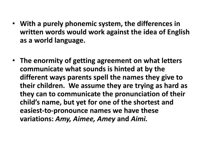 With a purely phonemic system, the differences in written words would work against the idea of English as a world language.