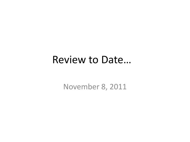 Review to date