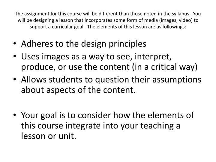 The assignment for this course will be different than those noted in the syllabus.  You will be designing a lesson that incorporates some form of media (images, video) to support a curricular goal.  The elements of this lesson are as followings: