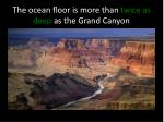 the ocean floor is more than twice as deep as the grand canyon