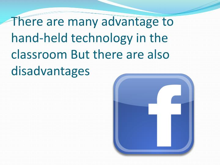 There are many advantage to hand-held technology in the classroom But there are also disadvantages