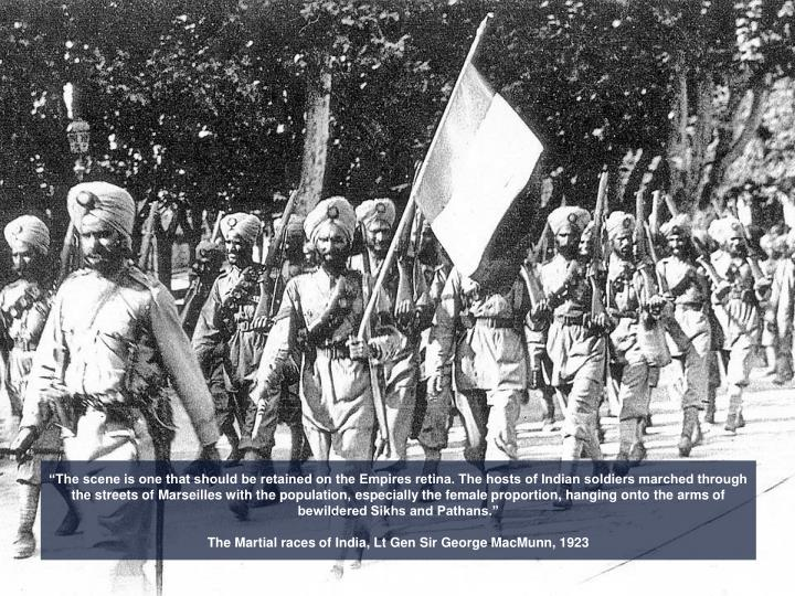 """The scene is one that should be retained on the Empires retina. The hosts of Indian soldiers marched through the streets of Marseilles with the population, especially the female proportion, hanging onto the arms of bewildered Sikhs and Pathans."""