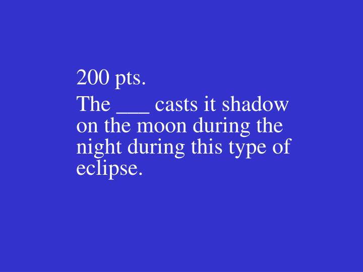 200 pts the casts it shadow on the moon during the night during this type of eclipse