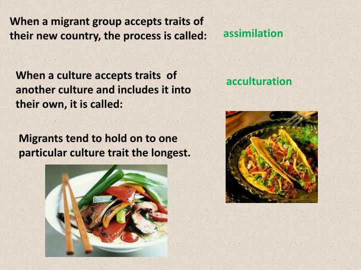 When a migrant group accepts traits of their new country, the process is called: