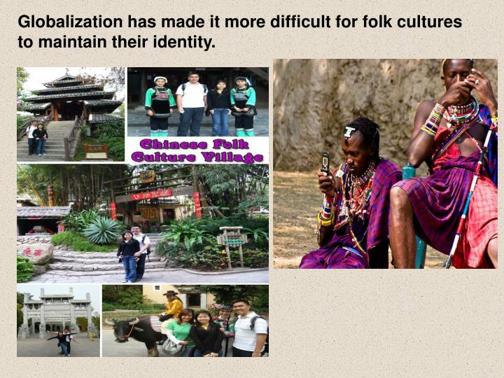 Globalization has made it more difficult for folk cultures to maintain their identity.
