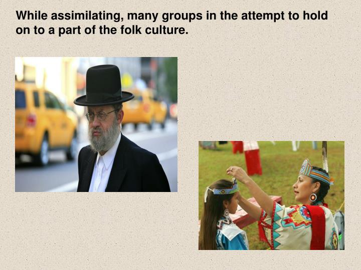 While assimilating, many groups in the attempt to hold on to a part of the folk culture.