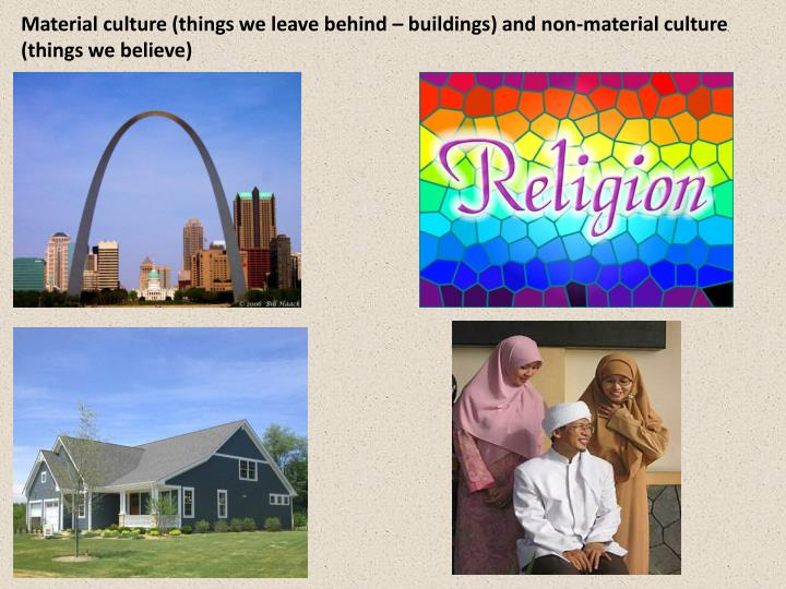 Material culture (things we leave behind – buildings) and non-material culture (things we believe)