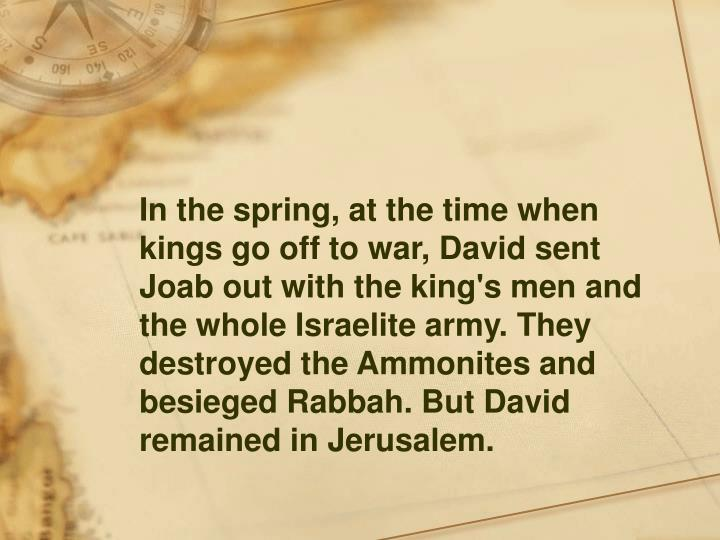 In the spring, at the time when kings go off to war, David sent Joab out with the king's men and the whole Israelite army. They destroyed the Ammonites and besieged Rabbah. But David remained in Jerusalem.