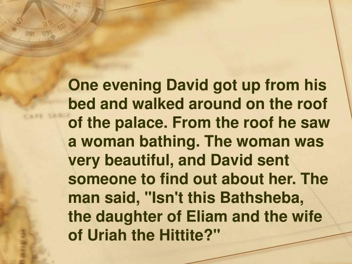 """One evening David got up from his bed and walked around on the roof of the palace. From the roof he saw a woman bathing. The woman was very beautiful, and David sent someone to find out about her. The man said, """"Isn't this Bathsheba, the daughter of Eliam and the wife of Uriah the Hittite?"""""""