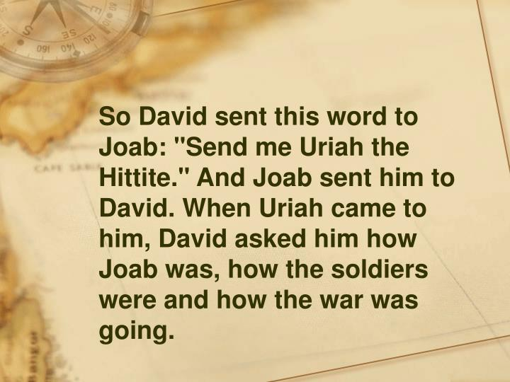 """So David sent this word to Joab: """"Send me Uriah the Hittite."""" And Joab sent him to David. When Uriah came to him, David asked him how Joab was, how the soldiers were and how the war was going."""