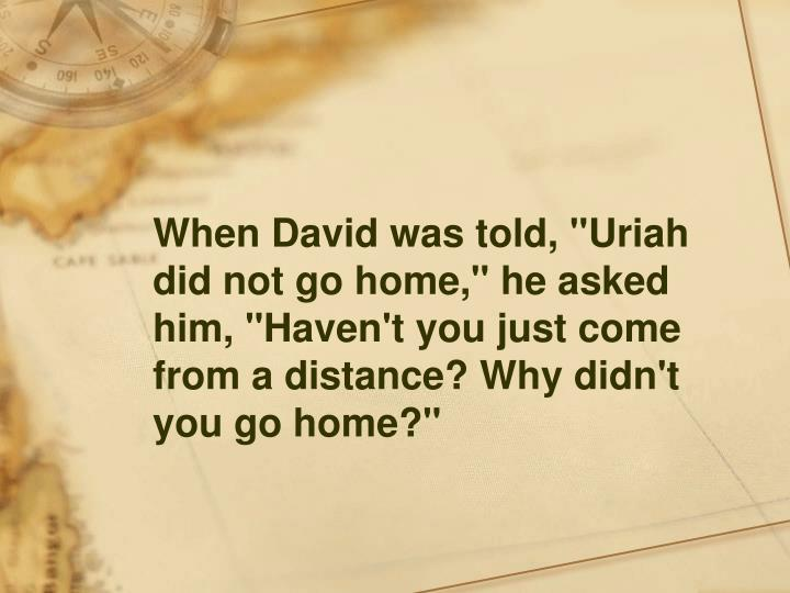 """When David was told, """"Uriah did not go home,"""" he asked him, """"Haven't you just come from a distance? Why didn't you go home?"""""""