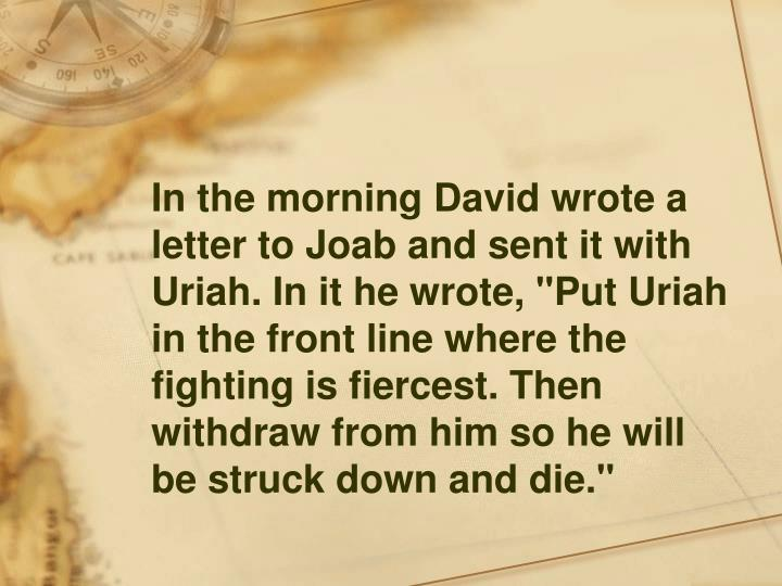 """In the morning David wrote a letter to Joab and sent it with Uriah. In it he wrote, """"Put Uriah in the front line where the fighting is fiercest. Then withdraw from him so he will be struck down and die."""""""