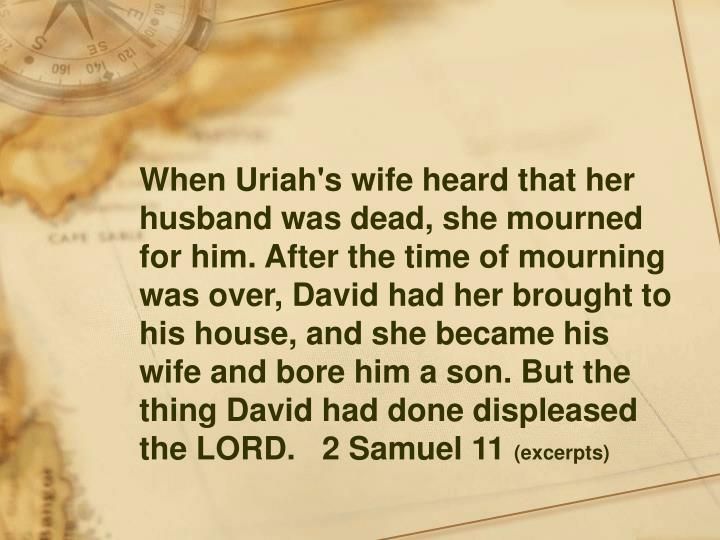 When Uriah's wife heard that her husband was dead, she mourned for him. After the time of mourning was over, David had her brought to his house, and she became his wife and bore him a son. But the thing David had done displeased the LORD.   2 Samuel 11