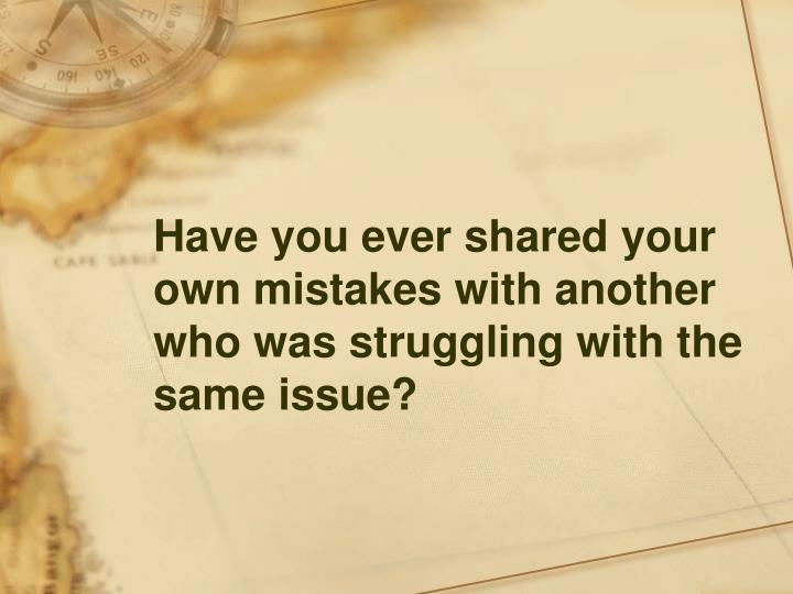 Have you ever shared your own mistakes with another who was struggling with the same issue?