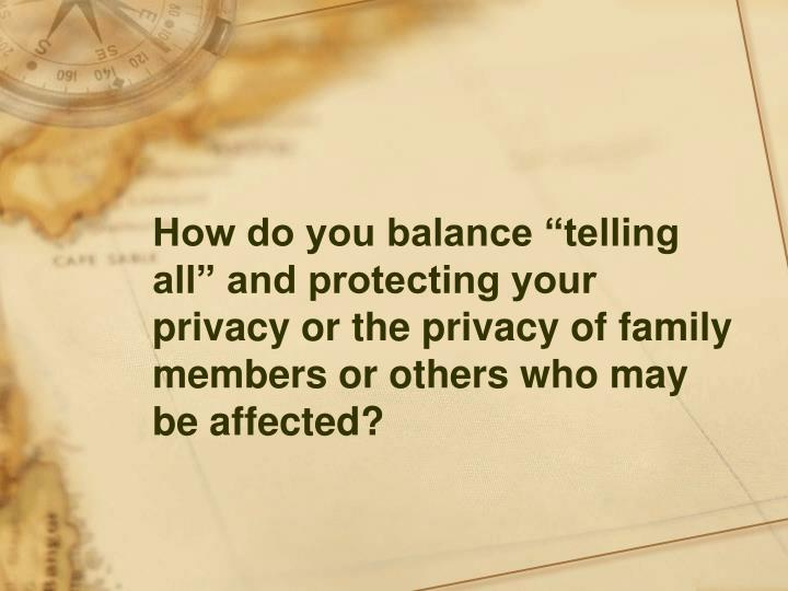 """How do you balance """"telling all"""" and protecting your privacy or the privacy of family members or others who may be affected?"""