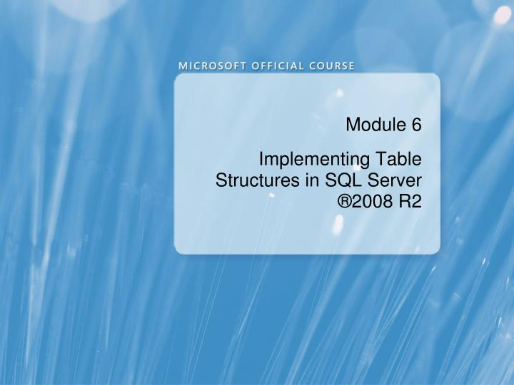 Module 6 implementing table structures in sql server 2008 r2