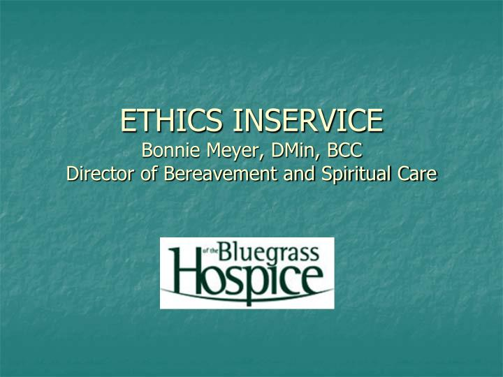 Ethics inservice bonnie meyer dmin bcc director of bereavement and spiritual care