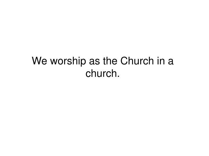 We worship as the Church in a church.