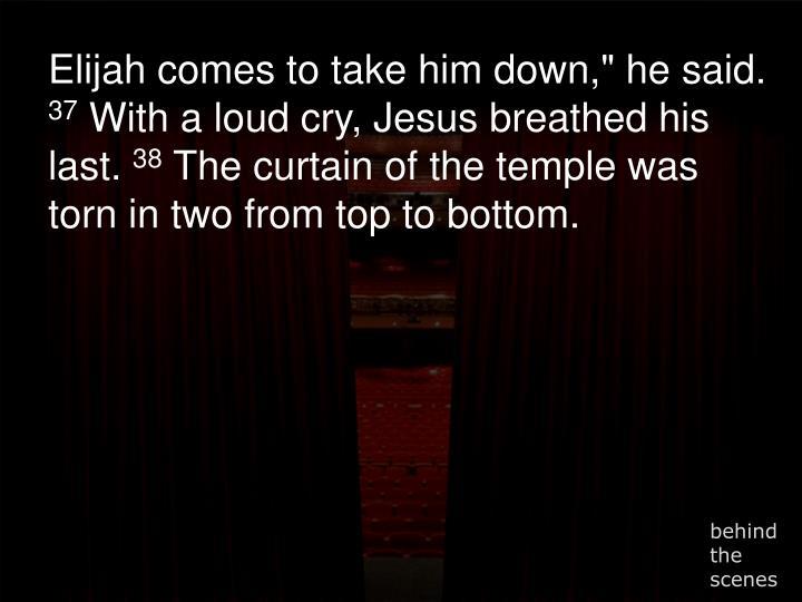 "Elijah comes to take him down,"" he said."