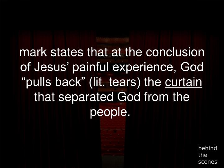 """mark states that at the conclusion of Jesus' painful experience, God """"pulls back"""" (lit. tears) the"""