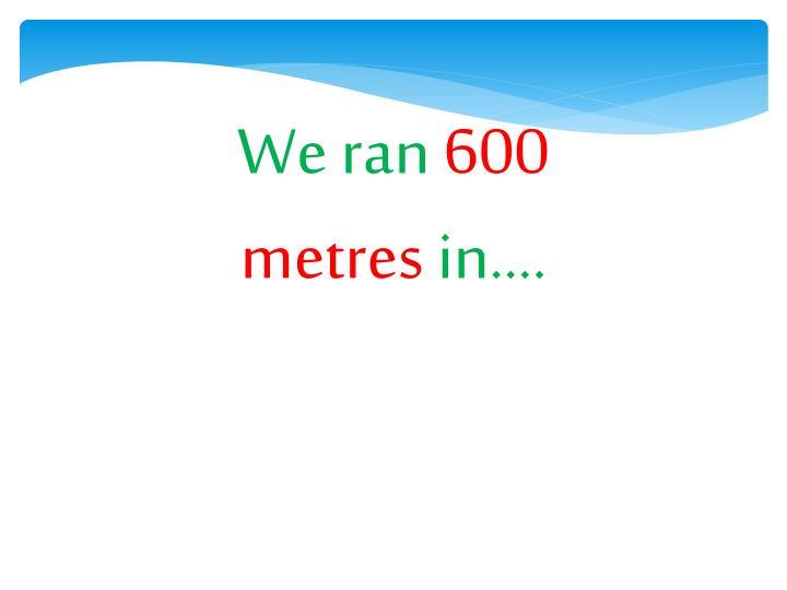 We ran
