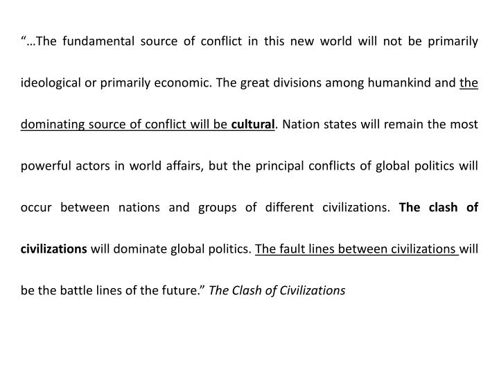 """…The fundamental source of conflict in this new world will not be primarily ideological or primarily economic. The great divisions among humankind and"