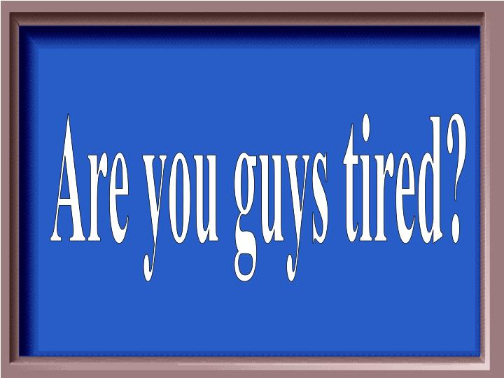 Are you guys tired?