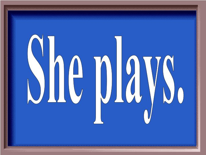 She plays.