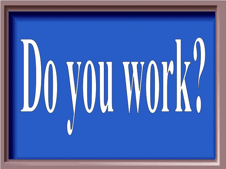 Do you work?