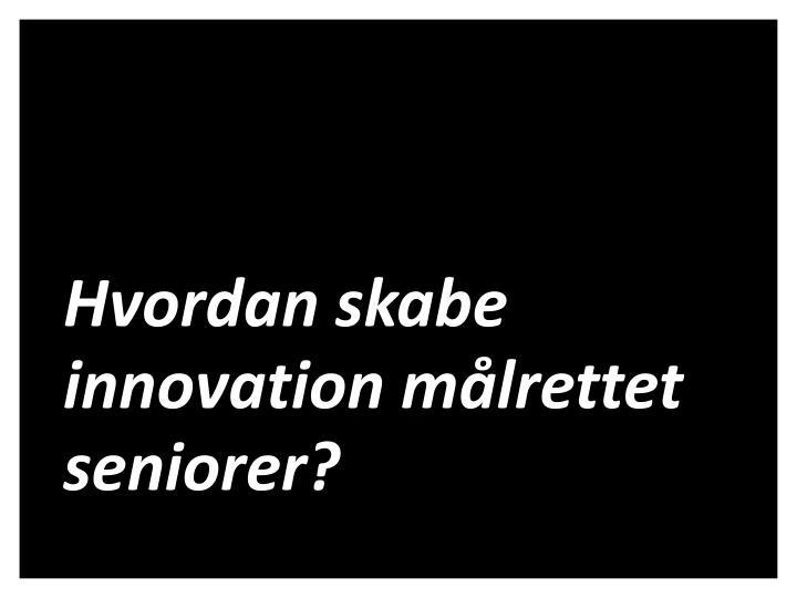 Hvordan skabe innovation målrettet seniorer?