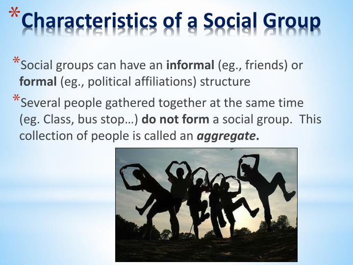 characteristics of social groups formed by teenagers Types of groups from a organizational point of view, there are basically two types of groups these are formal groups and informal groups formal groups an group is formal when it is purposely designed to accomplish an organizational objective or task.
