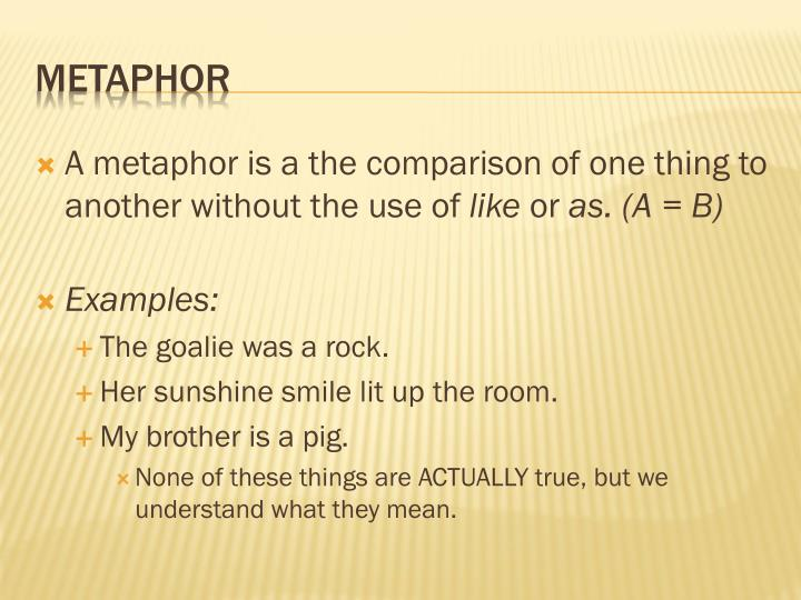 A metaphor is a the comparison of one thing to another without the use of