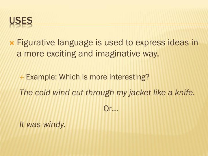 Figurative language is used to express ideas in a more exciting and imaginative way.