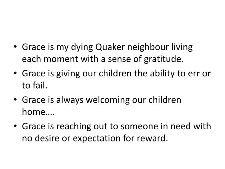 Grace is my dying Quaker neighbour living each moment with a sense of gratitude.