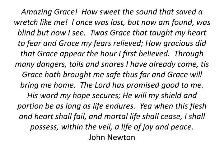 Amazing Grace!  How sweet the sound that saved a wretch like me!  I once was lost, but now am found, was blind but now I see.  Twas Grace that taught my heart to fear and Grace my fears relieved; How gracious did that Grace appear the hour I first believed.  Through many dangers, toils and snares I have already come, tis Grace hath brought me safe thus far and Grace will bring me home.  The Lord has promised good to me.  His word my hope secures; He will my shield and portion be as long as life endures.  Yea when this flesh and heart shall fail, and mortal life shall cease, I shall possess, within the veil, a life of joy and peace