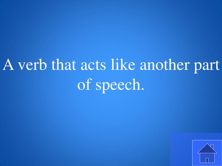 A verb that acts like another part of speech.