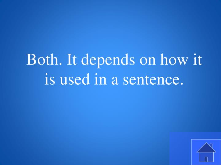 Both. It depends on how it is used in a sentence.
