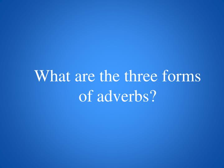 What are the three forms of adverbs?