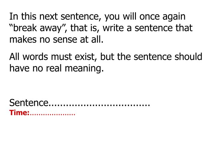 """In this next sentence, you will once again """"break away"""", that is, write a sentence that makes no sense at all."""
