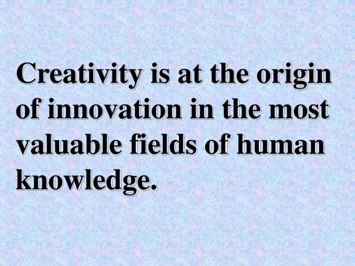 Creativity is at the origin of innovation in the most valuable fields of human knowledge.