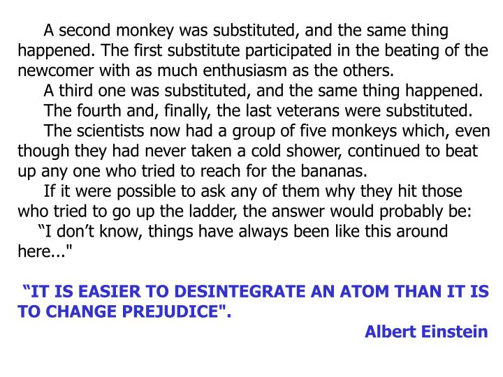 A second monkey was substituted, and the same thing happened. The first substitute participated in the beating of the newcomer with as much enthusiasm as the others.