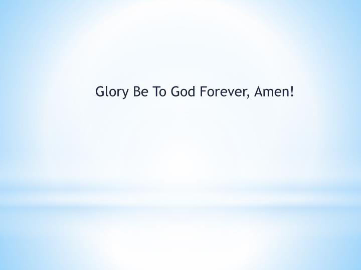 Glory Be To God Forever, Amen!